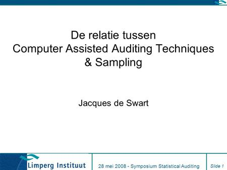 28 mei 2008 - Symposium Statistical Auditing Slide 1 De relatie tussen Computer Assisted Auditing Techniques & Sampling Jacques de Swart.