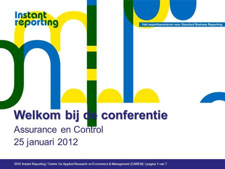 2012 Instant Reporting / Centre for Applied Research on Economics & Management (CAREM) | pagina 1 van 7 Welkom bij de conferentie Assurance en Control.