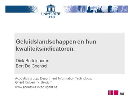 Geluidslandschappen en hun kwaliteitsindicatoren. Dick Botteldooren Bert De Coensel Acoustics group, Department Information Technology, Ghent University,