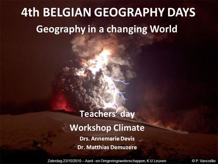 Teachers' day Workshop Climate Drs. Annemarie Devis Dr. Matthias Demuzere 4th BELGIAN GEOGRAPHY DAYS Geography in a changing World Zaterdag 23/10/2010.
