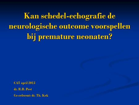 Kan schedel-echografie de neurologische outcome voorspellen bij premature neonaten? CAT april 2013 dr. R.B. Post Co-referent: dr. Th. Kok.
