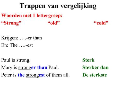 "Trappen van vergelijking Woorden met 1 lettergreep: ""Strong""""old""""cold"" Krijgen: ….-er than En: The ….-est Paul is strong.Sterk Mary is stronger than Paul.Sterker."