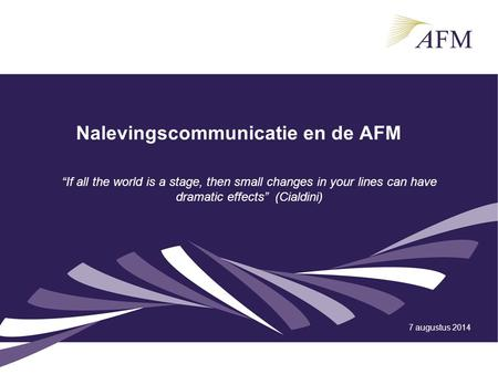 "Nalevingscommunicatie en de AFM 7 augustus 2014 ""If all the world is a stage, then small changes in your lines can have dramatic effects"" (Cialdini)"