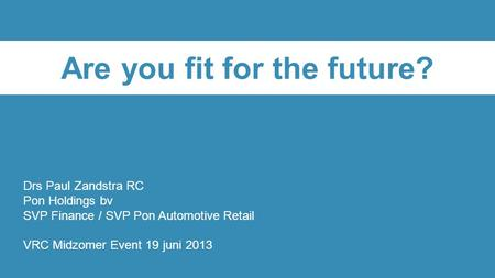 Are you fit for the future? Drs Paul Zandstra RC Pon Holdings bv SVP Finance / SVP Pon Automotive Retail VRC Midzomer Event 19 juni 2013.