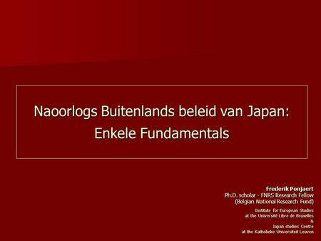 Naoorlogs Buitenlands beleid van Japan: Enkele Fundamentals Frederik Ponjaert Ph.D. scholar - FNRS Research Fellow (Belgian National Research Fund) Institute.