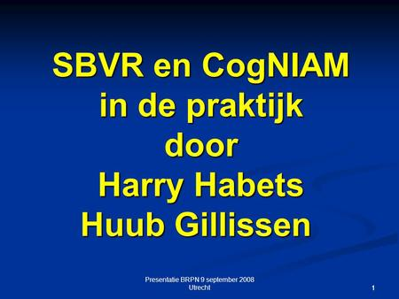 Presentatie BRPN 9 september 2008 Utrecht 11 SBVR en CogNIAM in de praktijk door Harry Habets Huub Gillissen SBVR en CogNIAM in de praktijk door Harry.
