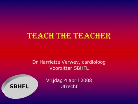 Teach the teacher Dr Harriette Verwey, cardioloog Voorzitter SBHFL Vrijdag 4 april 2008 Utrecht SBHFL.