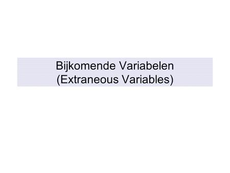 Bijkomende Variabelen (Extraneous Variables). Controle Over Bijkomende Variabelen (Extraneous Variables) INTERNE VALIDITEIT komt in het gedrang door.