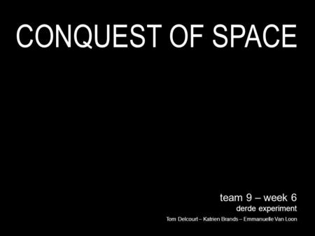 Team 9 – week 6 derde experiment Tom Delcourt – Katrien Brands – Emmanuelle Van Loon CONQUEST OF SPACE.