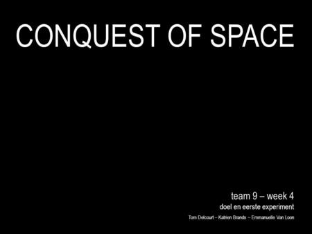 Team 9 – week 4 doel en eerste experiment Tom Delcourt – Katrien Brands – Emmanuelle Van Loon CONQUEST OF SPACE.