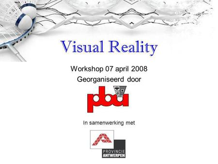 Workshop 07 april 2008 Georganiseerd door Visual Reality In samenwerking met.
