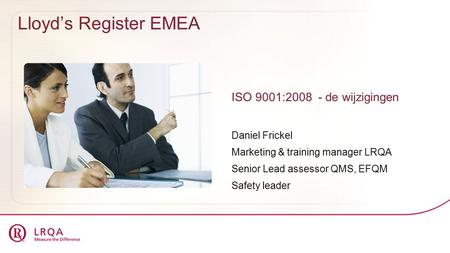 Lloyd's Register EMEA ISO 9001:2008 - de wijzigingen Daniel Frickel Marketing & training manager LRQA Senior Lead assessor QMS, EFQM Safety leader.