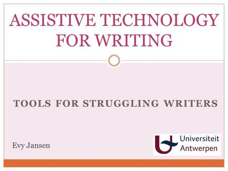 TOOLS FOR STRUGGLING WRITERS ASSISTIVE TECHNOLOGY FOR WRITING Evy Jansen.