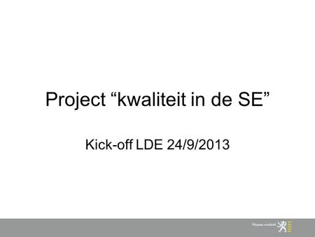 "Project ""kwaliteit in de SE"" Kick-off LDE 24/9/2013."
