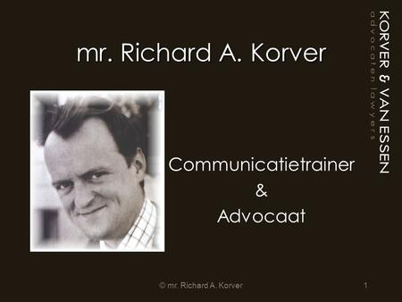 Mr. Richard A. Korver Communicatietrainer & Advocaat 1© mr. Richard A. Korver.