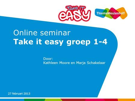 27 februari 2013 Online seminar Take it easy groep 1-4 Door: Kathleen Moore en Marja Schakelaar.
