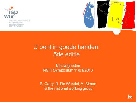 U bent in goede handen: 5de editie Nieuwigheden NSIH Symposium 11/01/2013 B. Catry, D. De Wandel, A. Simon & the national working group.