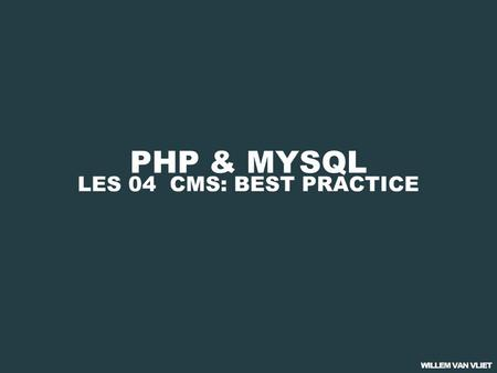 PHP & MYSQL LES 04 CMS: BEST PRACTICE. PHP & MYSQL 01 PHP BASICS 02 PHP & FORMULIEREN 03 PHP & DATABASES 04 CMS: BEST PRACTICE.
