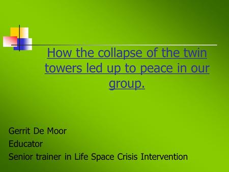 How the collapse of the twin towers led up to peace in our group. Gerrit De Moor Educator Senior trainer in Life Space Crisis Intervention.
