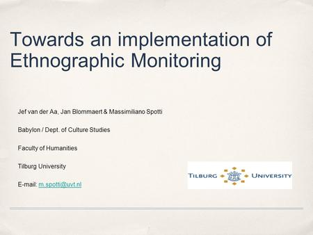 Towards an implementation of Ethnographic Monitoring Jef van der Aa, Jan Blommaert & Massimiliano Spotti Babylon / Dept. of Culture Studies Faculty of.