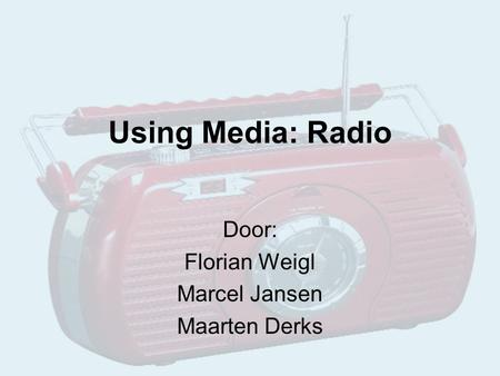 Using Media: Radio Door: Florian Weigl Marcel Jansen Maarten Derks.