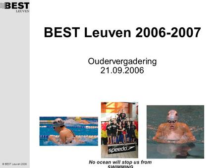 © BEST Leuven 2006 No ocean will stop us from SWIMMING BEST Leuven 2006-2007 Oudervergadering 21.09.2006.