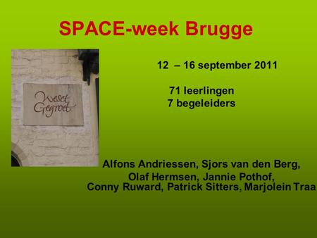 SPACE-week Brugge 12 – 16 september 2011 71 leerlingen 7 begeleiders Alfons Andriessen, Sjors van den Berg, Olaf Hermsen, Jannie Pothof, Conny Ruward,