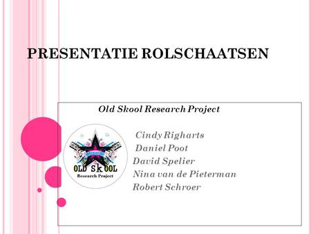 PRESENTATIE ROLSCHAATSEN Old Skool Research Project Cindy Righarts Daniel Poot David Spelier Nina van de Pieterman Robert Schroer.