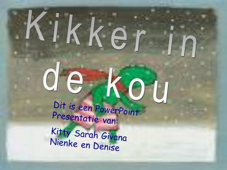 Dit is een PowerPoint Presentatie van: Kitty Sarah Givana Nienke en Denise.