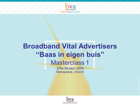 "Broadband Vital Advertisers ""Baas in eigen buis"" Masterclass 1 27en 28 sept. 2005 Mediaplaza, Utrecht."