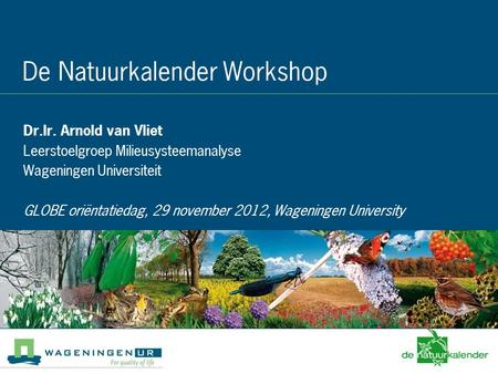 """Pests and Climate Change"" - December 3d 2008 De Natuurkalender Workshop Dr.Ir. Arnold van Vliet Leerstoelgroep Milieusysteemanalyse Wageningen Universiteit."