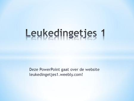 Deze PowerPoint gaat over de website leukedingetjes1.weebly.com!