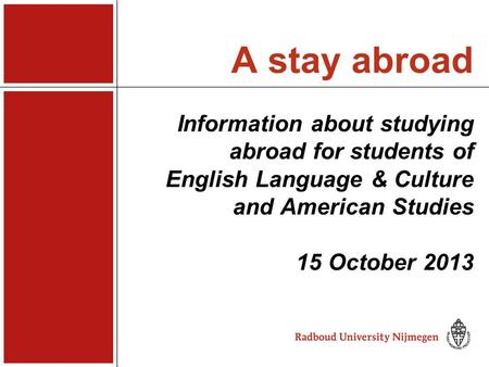 A stay abroad Information about studying abroad for students of English Language & Culture and American Studies 15 October 2013.
