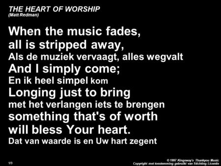 Copyright met toestemming gebruikt van Stichting Licentie © 1997 Kingsway's Thankyou Music 1/9 THE HEART OF WORSHIP (Matt Redman) When the music fades,