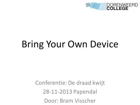 Bring Your Own Device Conferentie: De draad kwijt 28-11-2013 Papendal Door: Bram Visscher.