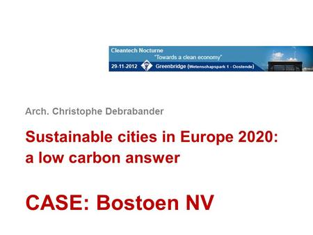 Arch. Christophe Debrabander Sustainable cities in Europe 2020: a low carbon answer CASE: Bostoen NV.