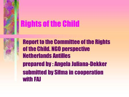 Rights of the Child Report to the Committee of the Rights of the Child. NGO perspective Netherlands Antilles prepared by : Angela Juliana-Dekker submitted.