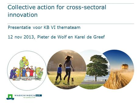 Collective action for cross-sectoral innovation Presentatie voor KB VI themateam 12 nov 2013, Pieter de Wolf en Karel de Greef.