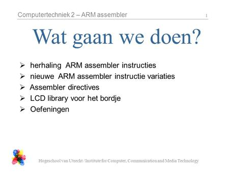 Computertechniek 2 – ARM assembler Hogeschool van Utrecht / Institute for Computer, Communication and Media Technology 1  herhaling ARM assembler instructies.