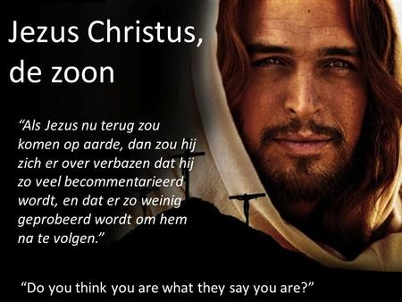 "Jezus Christus, de zoon ""Do you think you are what they say you are?"" ""Als Jezus nu terug zou komen op aarde, dan zou hij zich er over verbazen dat hij."