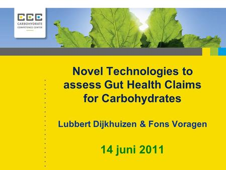 Novel Technologies to assess Gut Health Claims for Carbohydrates Lubbert Dijkhuizen & Fons Voragen 14 juni 2011.