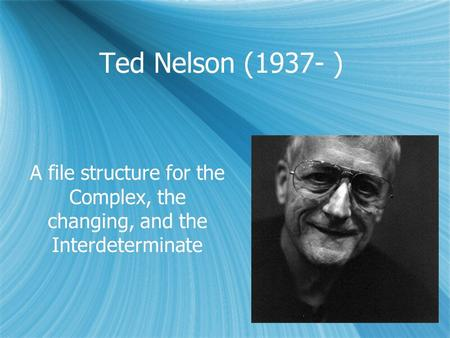Ted Nelson (1937- ) A file structure for the Complex, the changing, and the Interdeterminate.