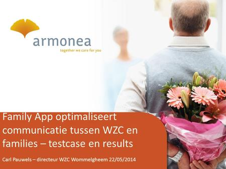 1 Family App optimaliseert communicatie tussen WZC en families – testcase en results Carl Pauwels – directeur WZC Wommelgheem 22/05/2014.