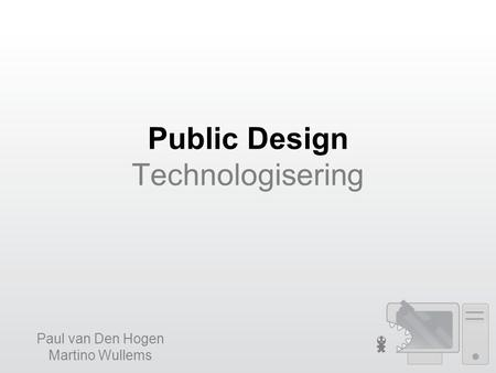 Public Design Technologisering Paul van Den Hogen Martino Wullems.