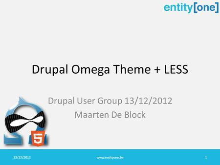 Drupal Omega Theme + LESS Drupal User Group 13/12/2012 Maarten De Block 13/12/2012www.entityone.be1.