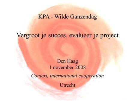 KPA - Wilde Ganzendag Vergroot je succes, evalueer je project Den Haag 1 november 2008 Context, international cooperation Utrecht.