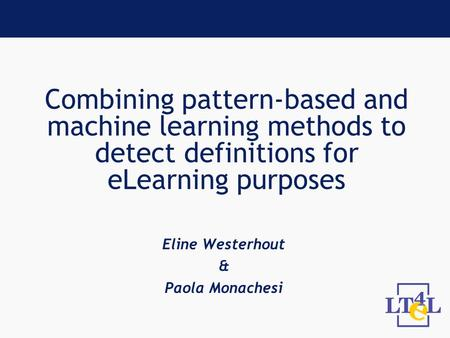 Combining pattern-based and machine learning methods to detect definitions for eLearning purposes Eline Westerhout & Paola Monachesi.