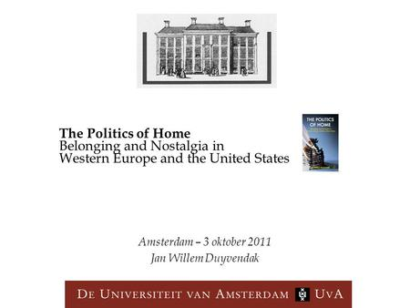 Amsterdam – 3 oktober 2011 Jan Willem Duyvendak The Politics of Home Belonging and Nostalgia in Western Europe and the United States.