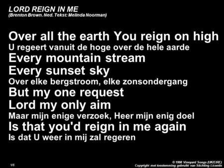 Copyright met toestemming gebruikt van Stichting Licentie © 1998 Vineyard Songs (UK/EIRE) 1/8 LORD REIGN IN ME (Brenton Brown. Ned. Tekst: Melinda Noorman)
