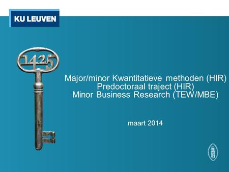 Major/minor Kwantitatieve methoden (HIR) Predoctoraal traject (HIR) Minor Business Research (TEW/MBE) maart 2014.